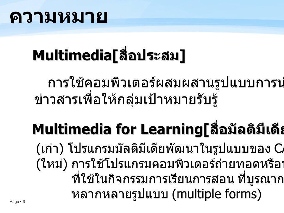 Page  6 ความหมาย Multimedia[ สื่อประสม ] การใช้คอมพิวเตอร์ผสมผสานรูปแบบการนำเสนอข้อมูล ข่าวสารเพื่อให้กลุ่มเป้าหมายรับรู้ Multimedia for Learning[ สื