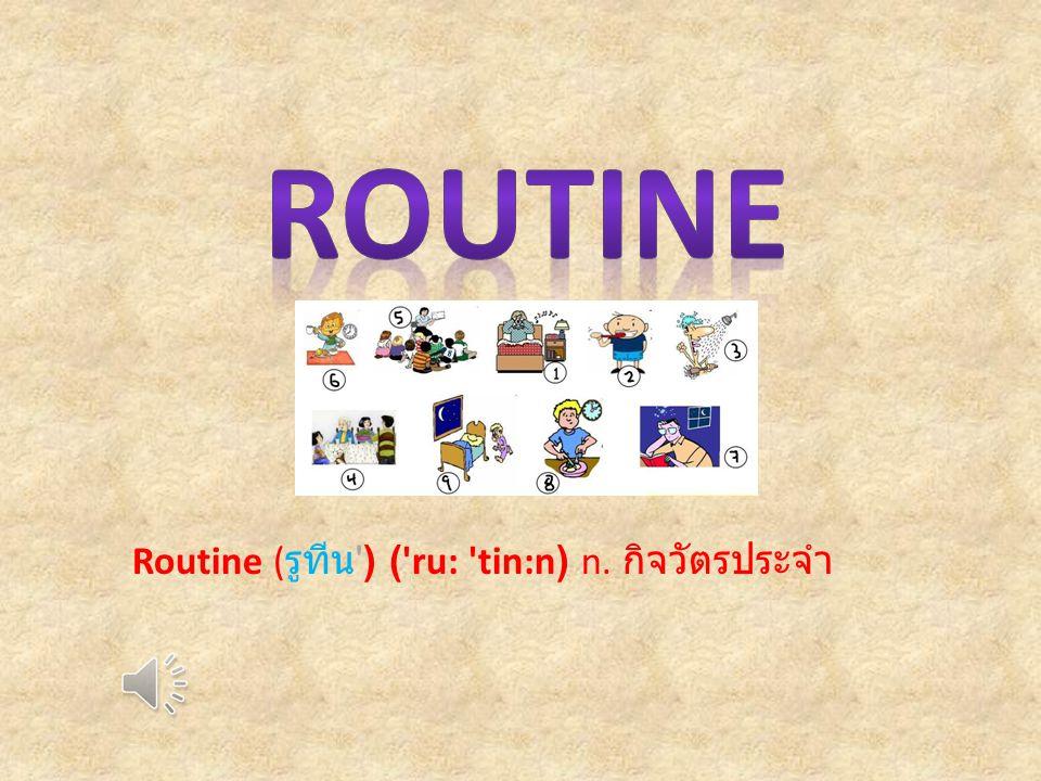 Routine ( รูทีน ) ( ru: tin:n) n. กิจวัตรประจำ