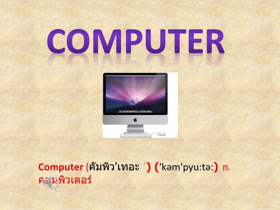 Computer ( คัมพิว เทอะ ) ( kəm pyu:tə:) n. คอมพิวเตอร์