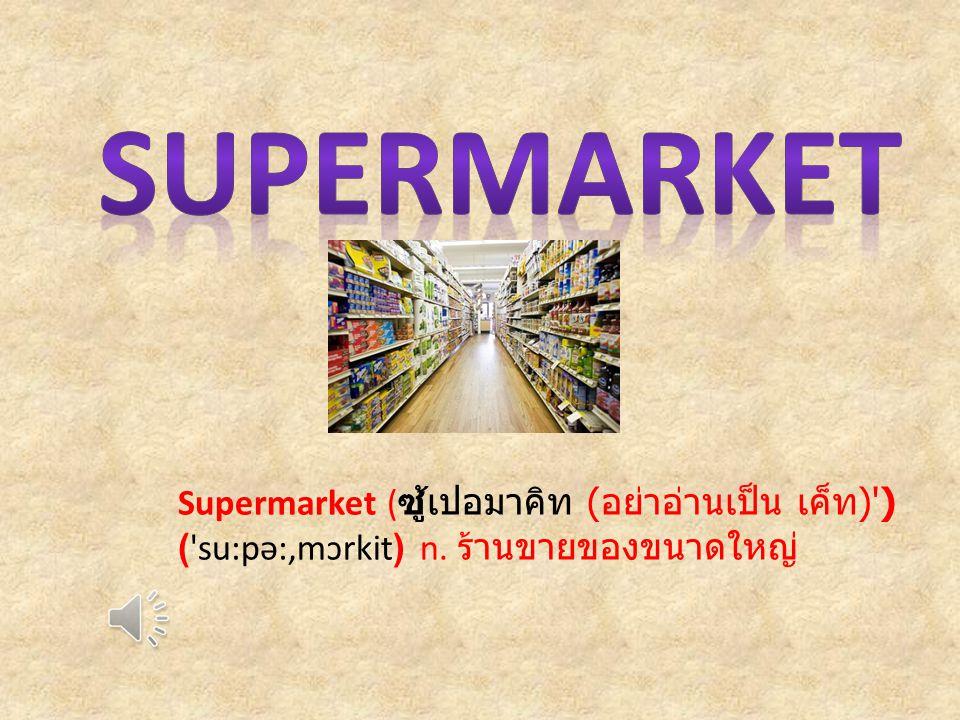 Supermarket ( ซู้เปอมาคิท ( อย่าอ่านเป็น เค็ท ) ) ( su:pə:,mɔrkit) n. ร้านขายของขนาดใหญ่