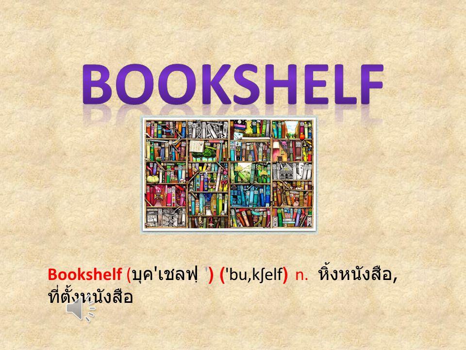 Bookshelf ( บุค เชลฟฺ ) ( bu,kʃelf) n. หิ้งหนังสือ, ที่ตั้งหนังสือ