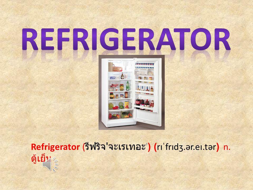 Refrigerator ( รีฟริจ จะเรเทอะ ) (rɪˈfrɪdʒ.ər.eɪ.tər) n. ตู้เย็น