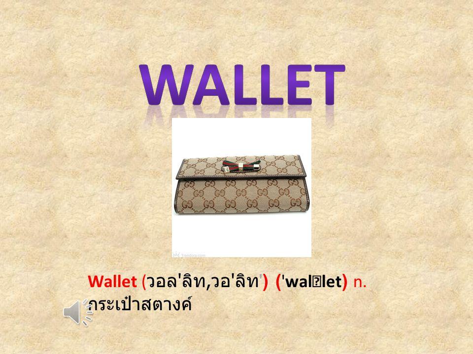 Wallet ( วอล ลิท, วอ ลิท ) ( wal ‧ let) n. กระเป๋าสตางค์