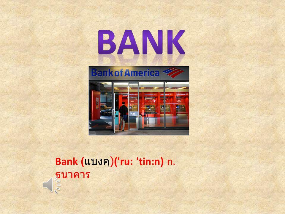 Bank ( แบงคฺ )( ru: tin:n) n. ธนาคาร