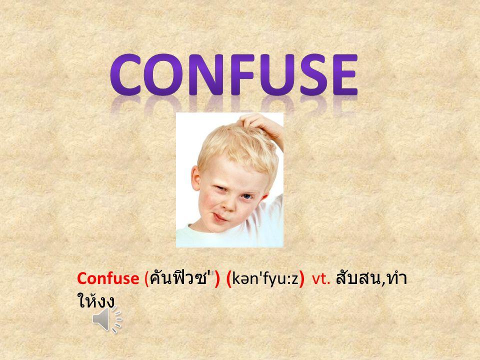 Confuse ( คันฟิวซ ) (kən fyu:z) vt. สับสน, ทำ ให้งง