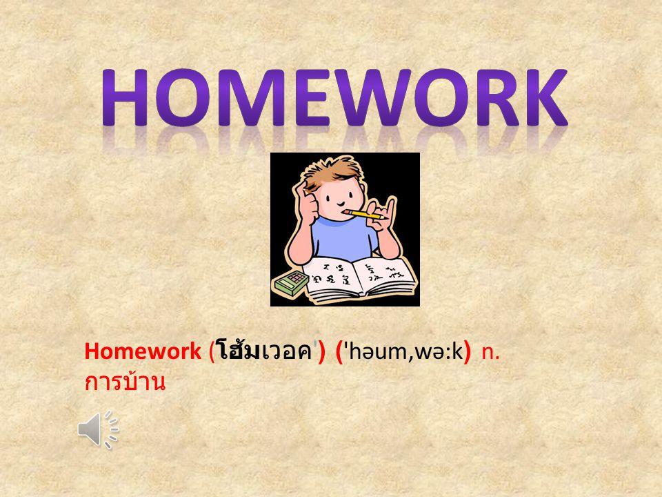 Homework ( โฮ้มเวอค ) ( həum,wə:k) n. การบ้าน