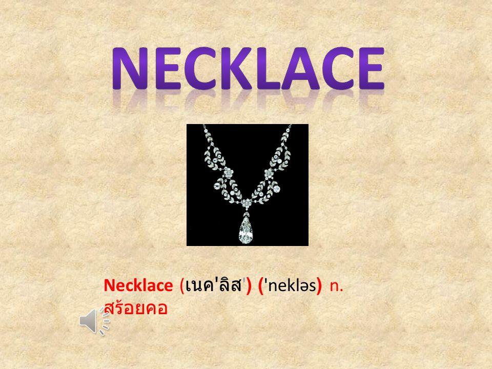 Necklace ( เนค ลิส ) ( nekləs) n. สร้อยคอ
