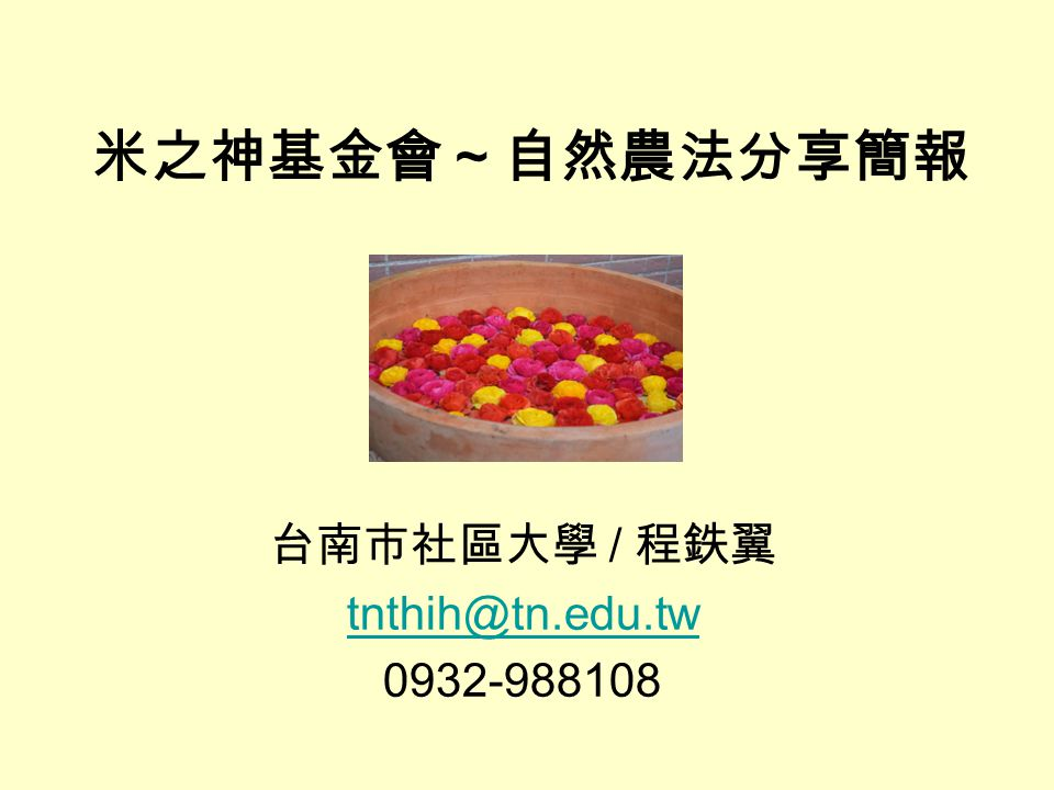 米之神基金會~自然農法分享簡報 台南市社區大學 / 程鉄翼 tnthih@tn.edu.tw 0932-988108