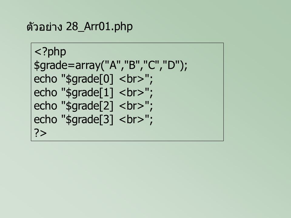 ตัวอย่าง <?php $grade=array( A , B , C , D ); echo $grade[0] ; echo $grade[1] ; echo $grade[2] ; echo $grade[3] ; ?> 28_Arr01.php