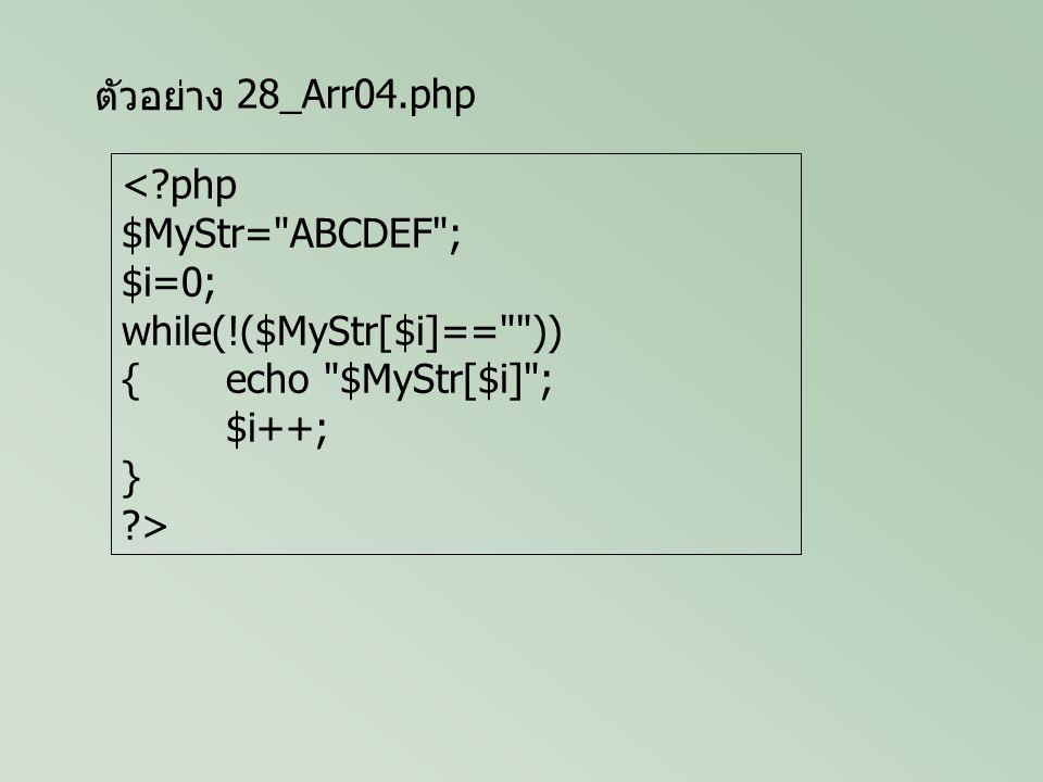 ตัวอย่าง <?php $MyStr= ABCDEF ; $i=0; while(!($MyStr[$i]== )) {if($MyStr[$i]== C ) {echo Found C Cat at index $i of $ . MyStr ; break; } $i++; } ?> 28_Arr05.php