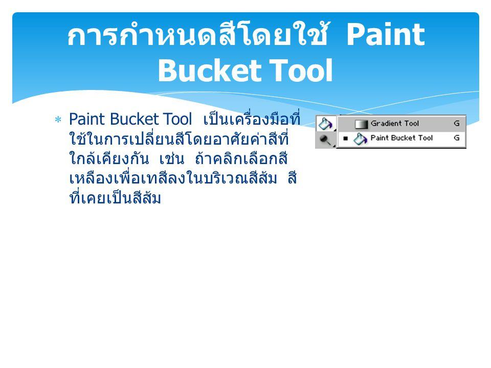  Paint Bucket Tool เป็นเครื่องมือที่ ใช้ในการเปลี่ยนสีโดยอาศัยค่าสีที่ ใกล้เคียงกัน เช่น ถ้าคลิกเลือกสี เหลืองเพื่อเทสีลงในบริเวณสีส้ม สี ที่เคยเป็นส