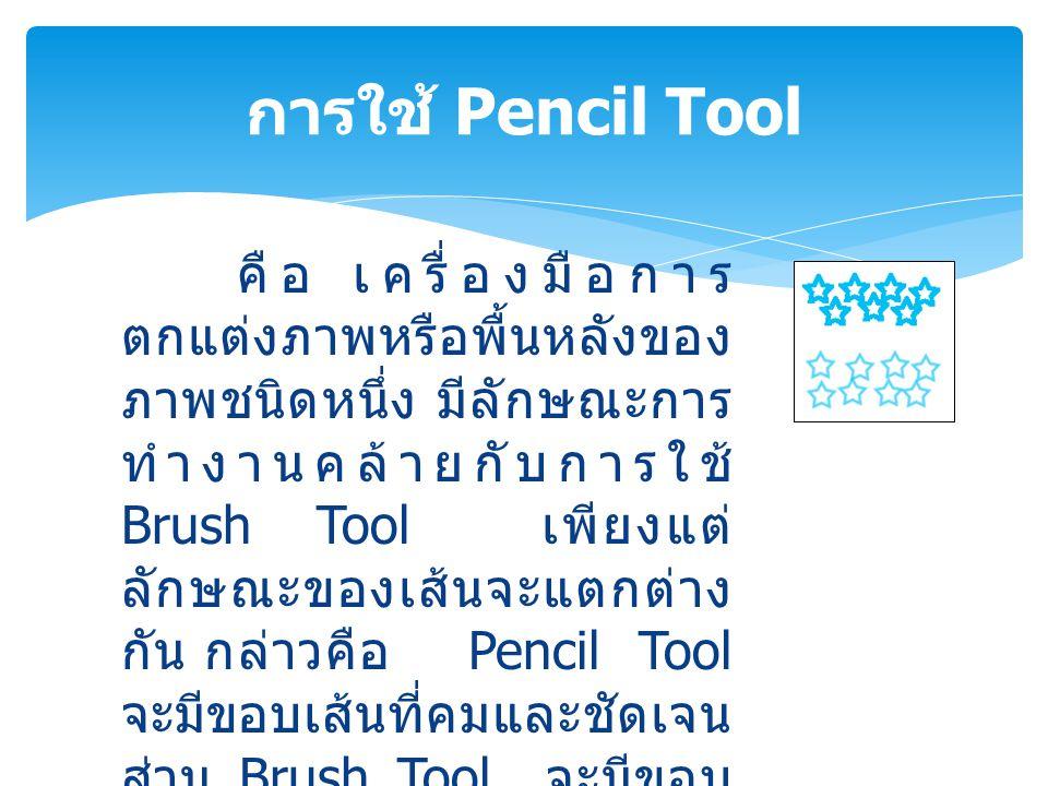 คือ เครื่องมือการ ตกแต่งภาพหรือพื้นหลังของ ภาพชนิดหนึ่ง มีลักษณะการ ทำงานคล้ายกับการใช้ Brush Tool เพียงแต่ ลักษณะของเส้นจะแตกต่าง กัน กล่าวคือ Pencil