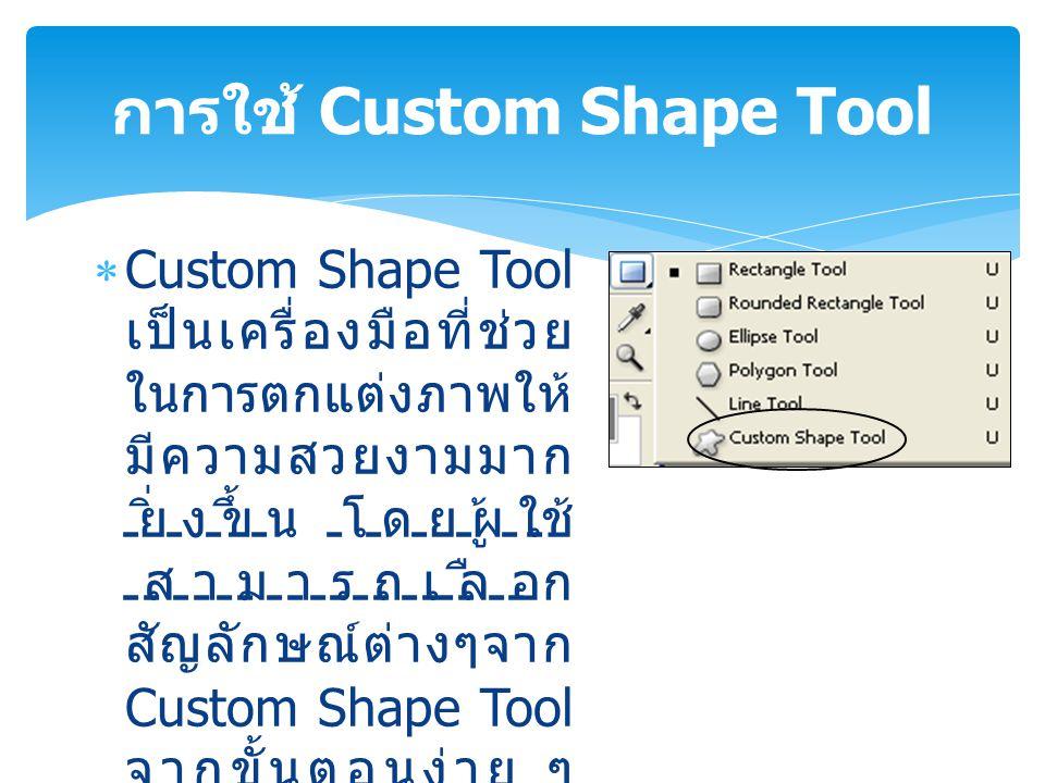  Custom Shape Tool เป็นเครื่องมือที่ช่วย ในการตกแต่งภาพให้ มีความสวยงามมาก ยิ่งขึ้น โดยผู้ใช้ สามารถเลือก สัญลักษณ์ต่างๆจาก Custom Shape Tool จากขั้น