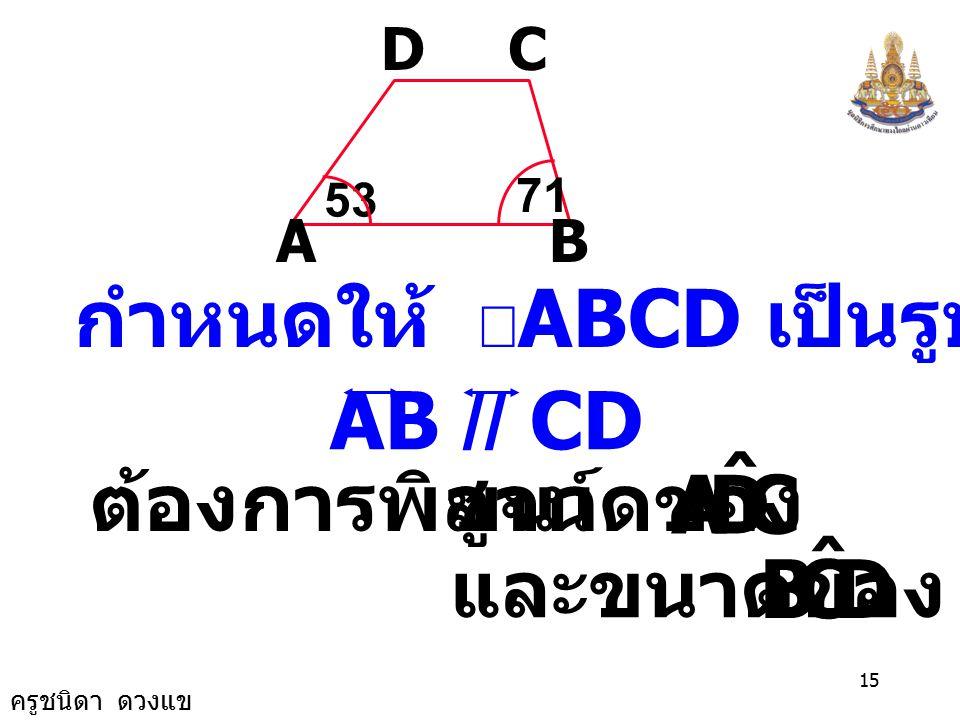 ครูชนิดา ดวงแข 14 4) จากรูปกำหนดให้ ABCD เป็นรูป คางหมูมีด้าน AB ขนานกับด้าน CD ดังรูป จงหาขนาด ของ AB CD 53 71 CDA ˆ และขนาด ของ DCB ˆ