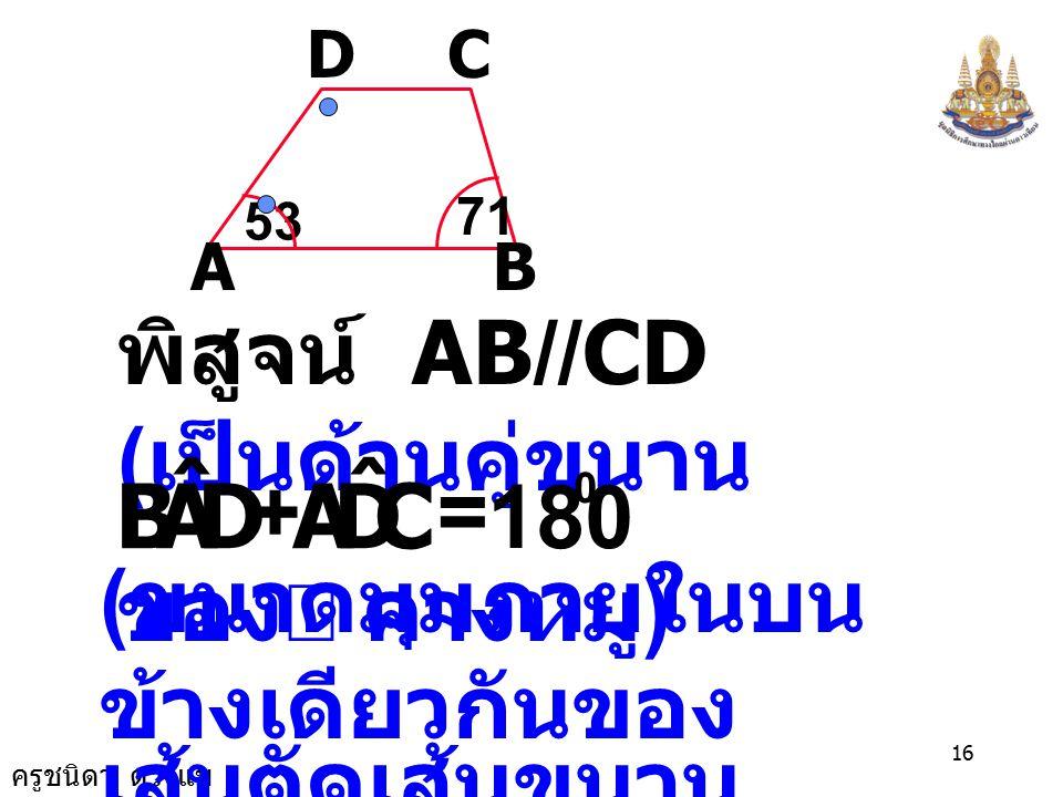 ครูชนิดา ดวงแข 15 กำหนดให้ ABCD เป็นรูป คางหมู AB CD 53 71 AB // CD ต้องการพิสูจน์ และขนาดของ DCB ˆ CDA ˆ ขนาดของ
