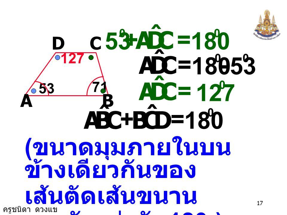 ครูชนิดา ดวงแข 16 AB CD 53 71 ( ขนาดมุมภายในบน ข้างเดียวกันของ เส้นตัดเส้นขนาน รวมกันเท่ากับ 180 ) พิสูจน์ AB//CD ( เป็นด้านคู่ขนาน ของ คางหมู ) DAB ˆ