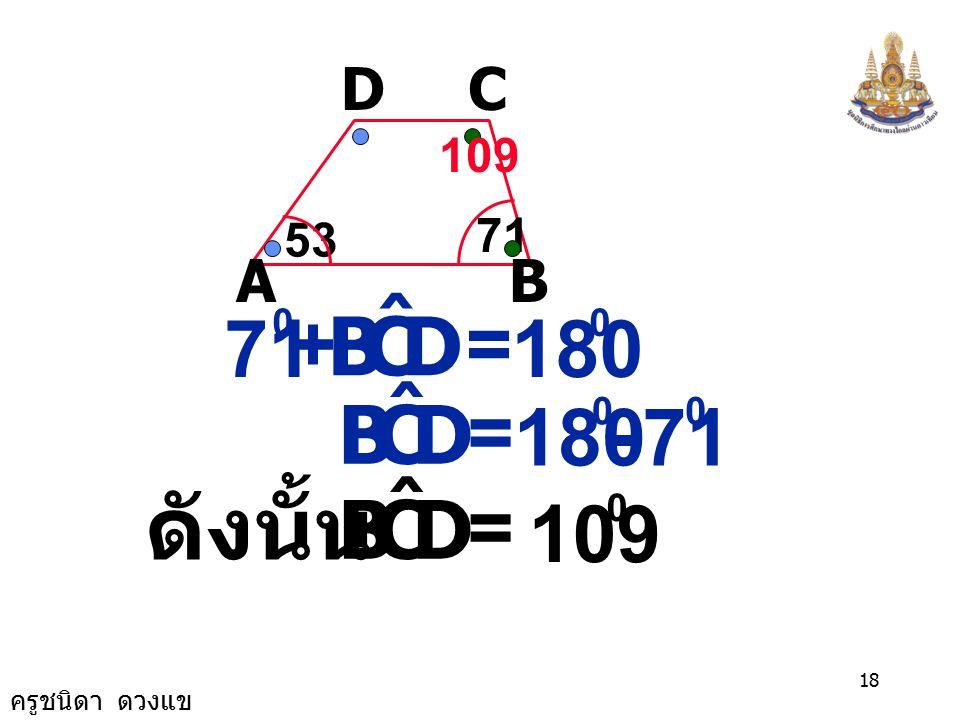 ครูชนิดา ดวงแข 17 AB CD 53 71 ( ขนาดมุมภายในบน ข้างเดียวกันของ เส้นตัดเส้นขนาน รวมกันเท่ากับ 180 ) 53 0 + CDA ˆ = 180 0 CDA ˆ = 0 - 53 0 CDA ˆ = 127 0