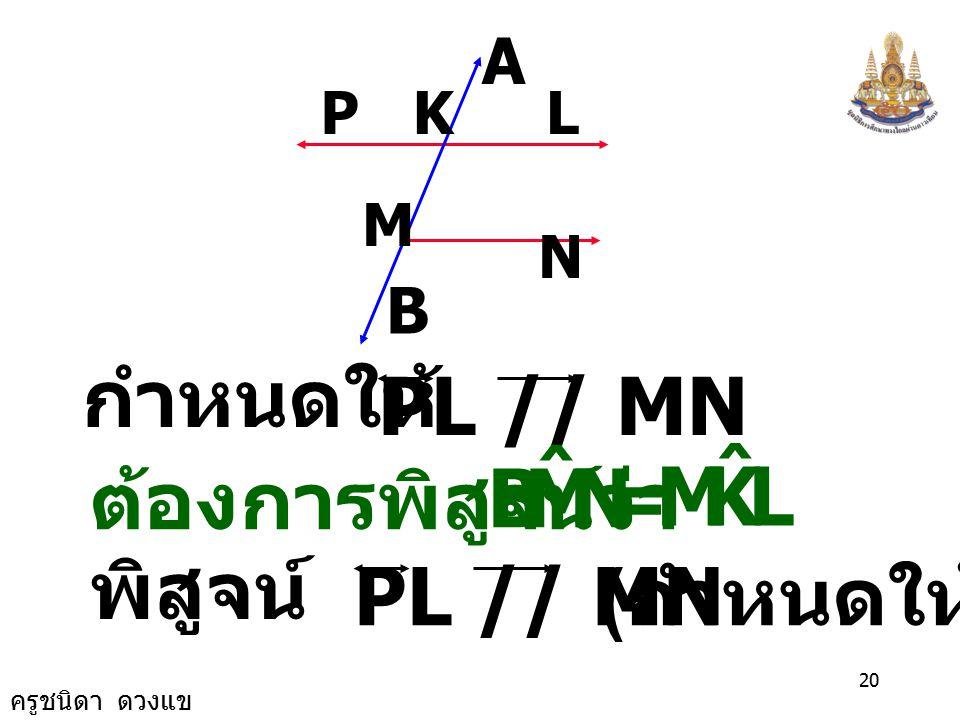 ครูชนิดา ดวงแข 19 จงพิสูจน์ว่า M N LKP A B NMB ˆ PL // MN 5) จากรูปกำหนดให้ = LKM ˆ