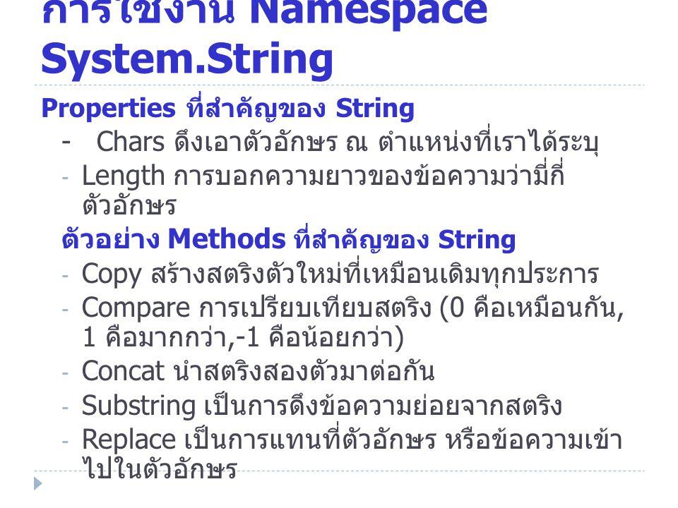 การใช้งาน Namespace System.String Properties ที่สำคัญของ String - Chars ดึงเอาตัวอักษร ณ ตำแหน่งที่เราได้ระบุ - Length การบอกความยาวของข้อความว่ามี่กี่ ตัวอักษร ตัวอย่าง Methods ที่สำคัญของ String - Copy สร้างสตริงตัวใหม่ที่เหมือนเดิมทุกประการ - Compare การเปรียบเทียบสตริง (0 คือเหมือนกัน, 1 คือมากกว่า,-1 คือน้อยกว่า ) - Concat นำสตริงสองตัวมาต่อกัน - Substring เป็นการดึงข้อความย่อยจากสตริง - Replace เป็นการแทนที่ตัวอักษร หรือข้อความเข้า ไปในตัวอักษร