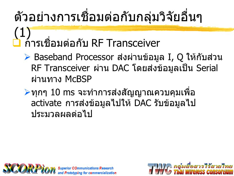 Superior COmmunications Research and Prototyping for commercialization ตัวอย่างการเชื่อมต่อกับกลุ่มวิจัยอื่นๆ (1)  การเชื่อมต่อกับ RF Transceiver  Baseband Processor ส่งผ่านข้อมูล I, Q ให้กับส่วน RF Transceiver ผ่าน DAC โดยส่งข้อมูลเป็น Serial ผ่านทาง McBSP  ทุกๆ 10 ms จะทำการส่งสัญญาณควบคุมเพื่อ activate การส่งข้อมูลไปให้ DAC รับข้อมูลไป ประมวลผลต่อไป
