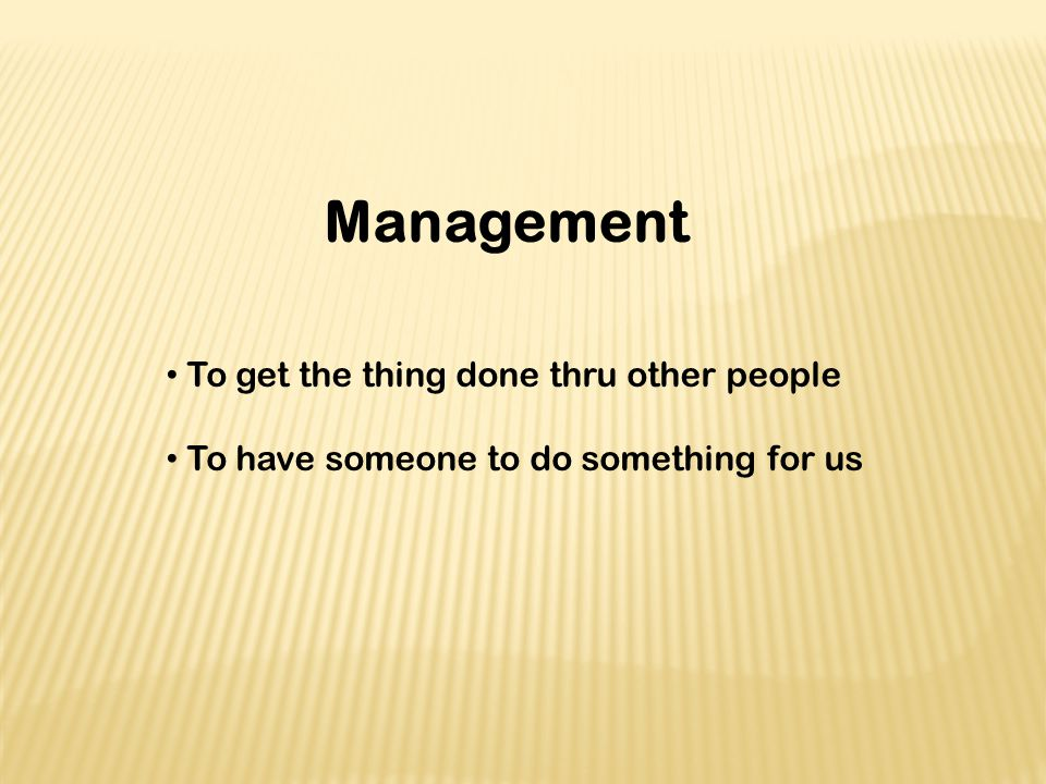 Management To get the thing done thru other people To have someone to do something for us