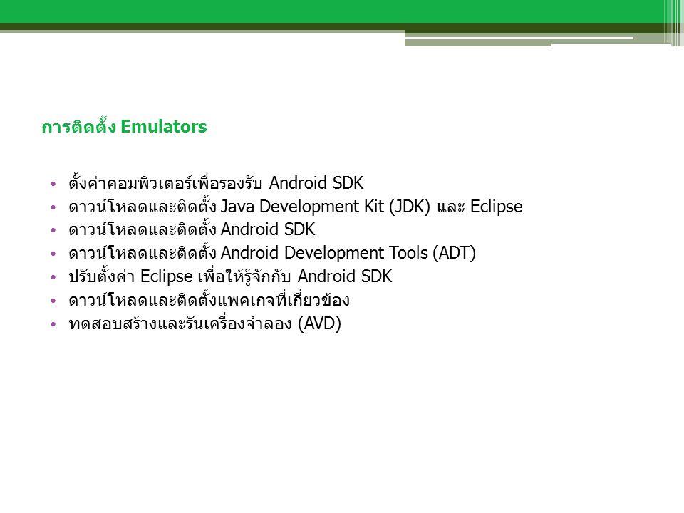 การติดตั้ง Emulators ตั้งค่าคอมพิวเตอร์เพื่อรองรับ Android SDK ดาวน์โหลดและติดตั้ง Java Development Kit (JDK) และ Eclipse ดาวน์โหลดและติดตั้ง Android SDK ดาวน์โหลดและติดตั้ง Android Development Tools (ADT) ปรับตั้งค่า Eclipse เพื่อให้รู้จักกับ Android SDK ดาวน์โหลดและติดตั้งแพคเกจที่เกี่ยวข้อง ทดสอบสร้างและรันเครื่องจำลอง (AVD)
