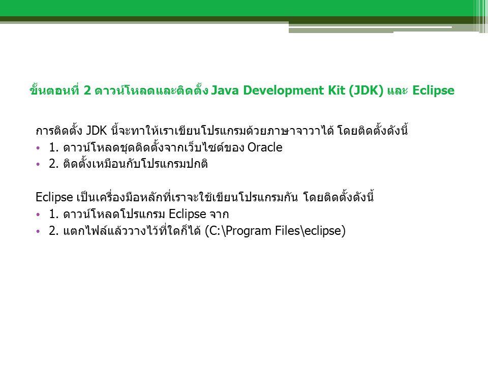 ขั้นตอนที่ 2 ดาวน์โหลดและติดตั้ง Java Development Kit (JDK) และ Eclipse การติดตั้ง JDK นี้จะทาให้เราเขียนโปรแกรมด้วยภาษาจาวาได้ โดยติดตั้งดังนี้ 1.