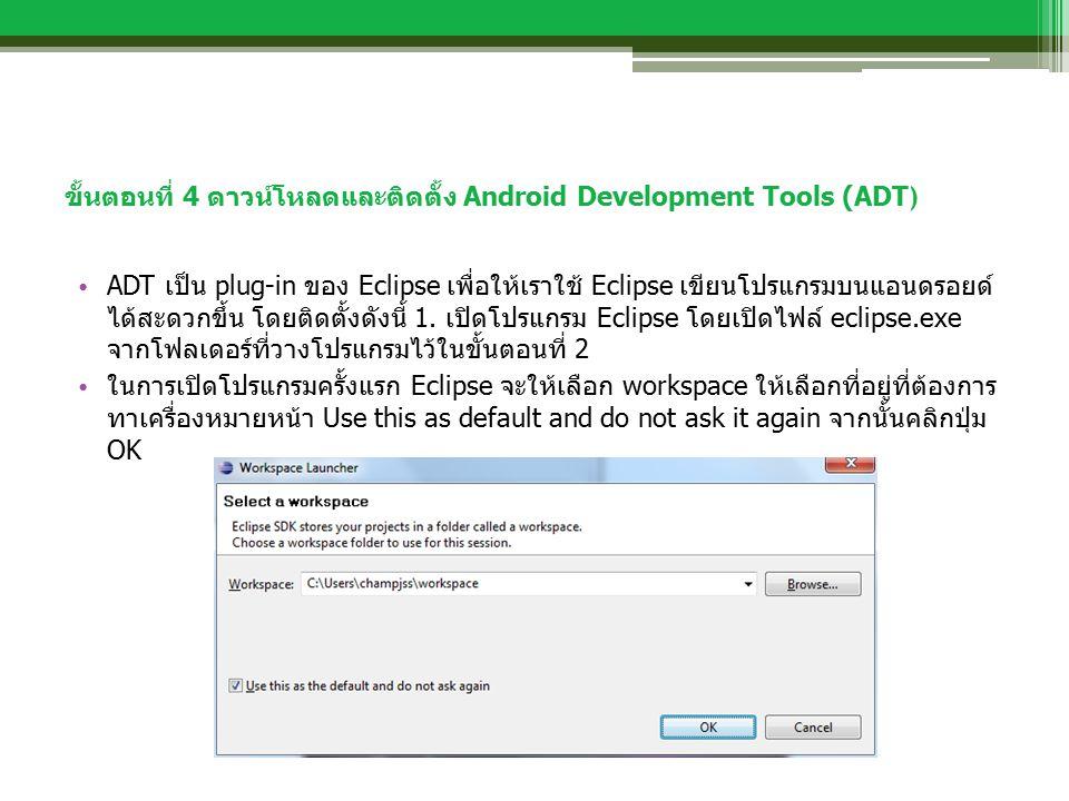 ขั้นตอนที่ 4 ดาวน์โหลดและติดตั้ง Android Development Tools (ADT ) ADT เป็น plug-in ของ Eclipse เพื่อให้เราใช้ Eclipse เขียนโปรแกรมบนแอนดรอยด์ ได้สะดวกขึ้น โดยติดตั้งดังนี้ 1.