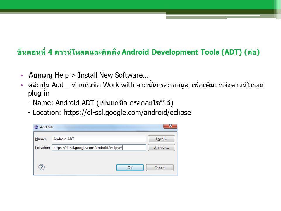 ขั้นตอนที่ 4 ดาวน์โหลดและติดตั้ง Android Development Tools (ADT) (ต่อ) เรียกเมนู Help > Install New Software… คลิกปุ่ม Add… ท้ายหัวข้อ Work with จากนั้นกรอกข้อมูล เพื่อเพิ่มแหล่งดาวน์โหลด plug-in - Name: Android ADT (เป็นแค่ชื่อ กรอกอะไรก็ได้) - Location: https://dl-ssl.google.com/android/eclipse