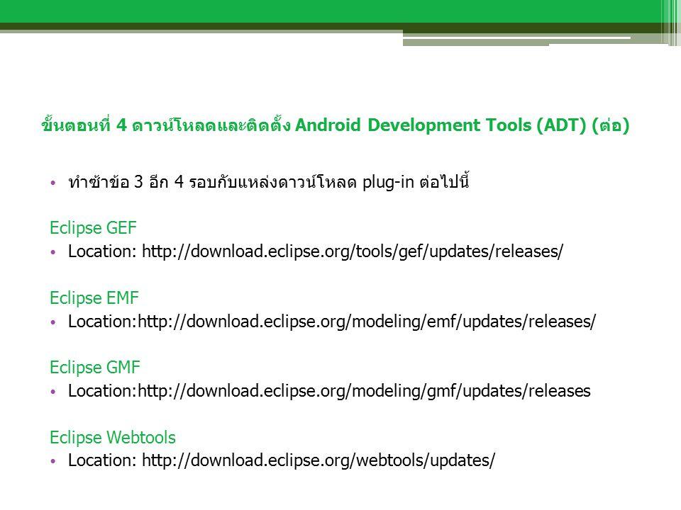 ขั้นตอนที่ 4 ดาวน์โหลดและติดตั้ง Android Development Tools (ADT) (ต่อ) ทำซ้าข้อ 3 อีก 4 รอบกับแหล่งดาวน์โหลด plug-in ต่อไปนี้ Eclipse GEF Location: ht