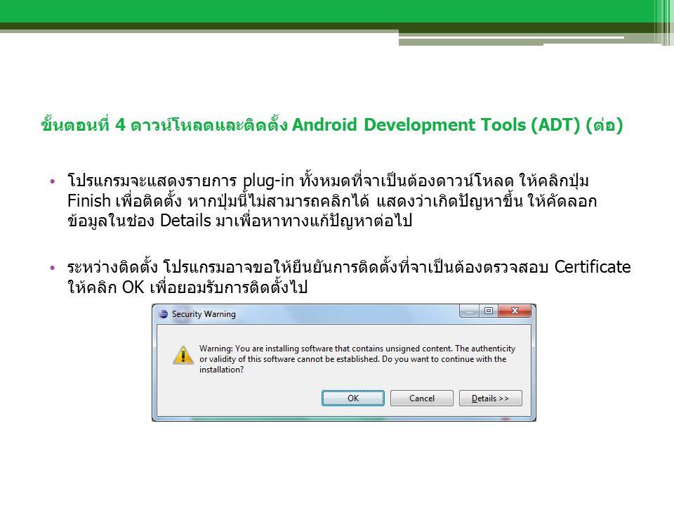 ขั้นตอนที่ 4 ดาวน์โหลดและติดตั้ง Android Development Tools (ADT) (ต่อ) โปรแกรมจะแสดงรายการ plug-in ทั้งหมดที่จาเป็นต้องดาวน์โหลด ให้คลิกปุ่ม Finish เพื่อติดตั้ง หากปุ่มนี้ไม่สามารถคลิกได้ แสดงว่าเกิดปัญหาขึ้น ให้คัดลอก ข้อมูลในช่อง Details มาเพื่อหาทางแก้ปัญหาต่อไป ระหว่างติดตั้ง โปรแกรมอาจขอให้ยืนยันการติดตั้งที่จาเป็นต้องตรวจสอบ Certificate ให้คลิก OK เพื่อยอมรับการติดตั้งไป