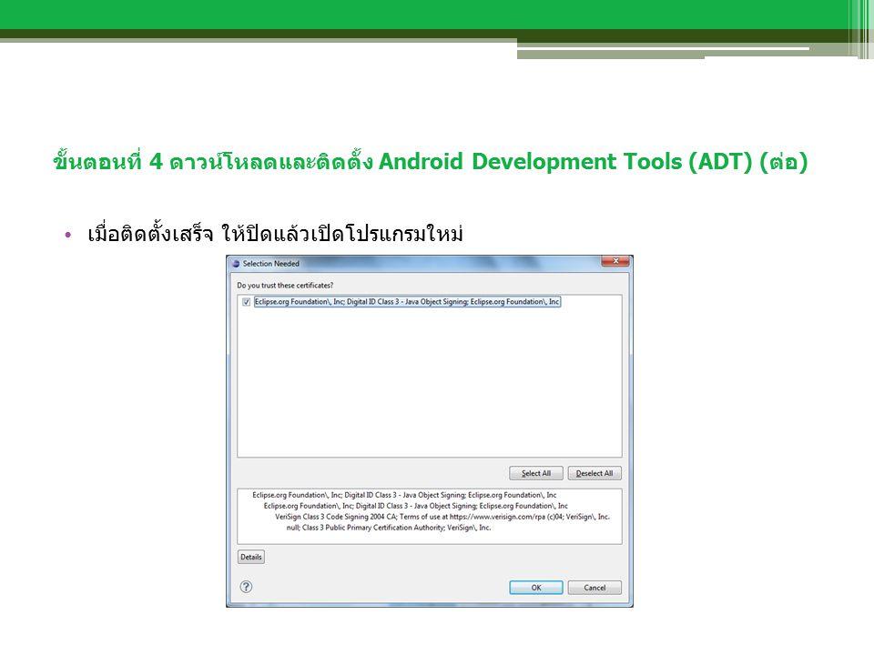 ขั้นตอนที่ 4 ดาวน์โหลดและติดตั้ง Android Development Tools (ADT) (ต่อ) เมื่อติดตั้งเสร็จ ให้ปิดแล้วเปิดโปรแกรมใหม่