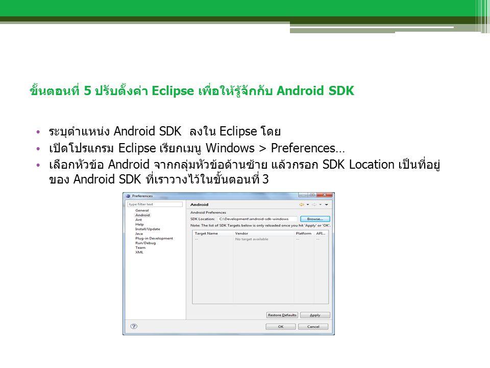 ขั้นตอนที่ 5 ปรับตั้งค่า Eclipse เพื่อให้รู้จักกับ Android SDK ระบุตำแหน่ง Android SDK ลงใน Eclipse โดย เปิดโปรแกรม Eclipse เรียกเมนู Windows > Preferences… เลือกหัวข้อ Android จากกลุ่มหัวข้อด้านซ้าย แล้วกรอก SDK Location เป็นที่อยู่ ของ Android SDK ที่เราวางไว้ในขั้นตอนที่ 3