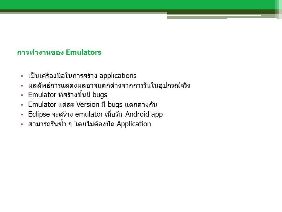 การทำงานของ Emulators เป็นเครื่องมือในการสร้าง applications ผลลัพธ์การแสดงผลอาจแตกต่างจากการรันในอุปกรณ์จริง Emulator ที่สร้างขึ้นมี bugs Emulator แต่ละ Version มี bugs แตกต่างกัน Eclipse จะสร้าง emulator เมื่อรัน Android app สามารถรันซ้ำ ๆ โดยไม่ต้องปิด Application