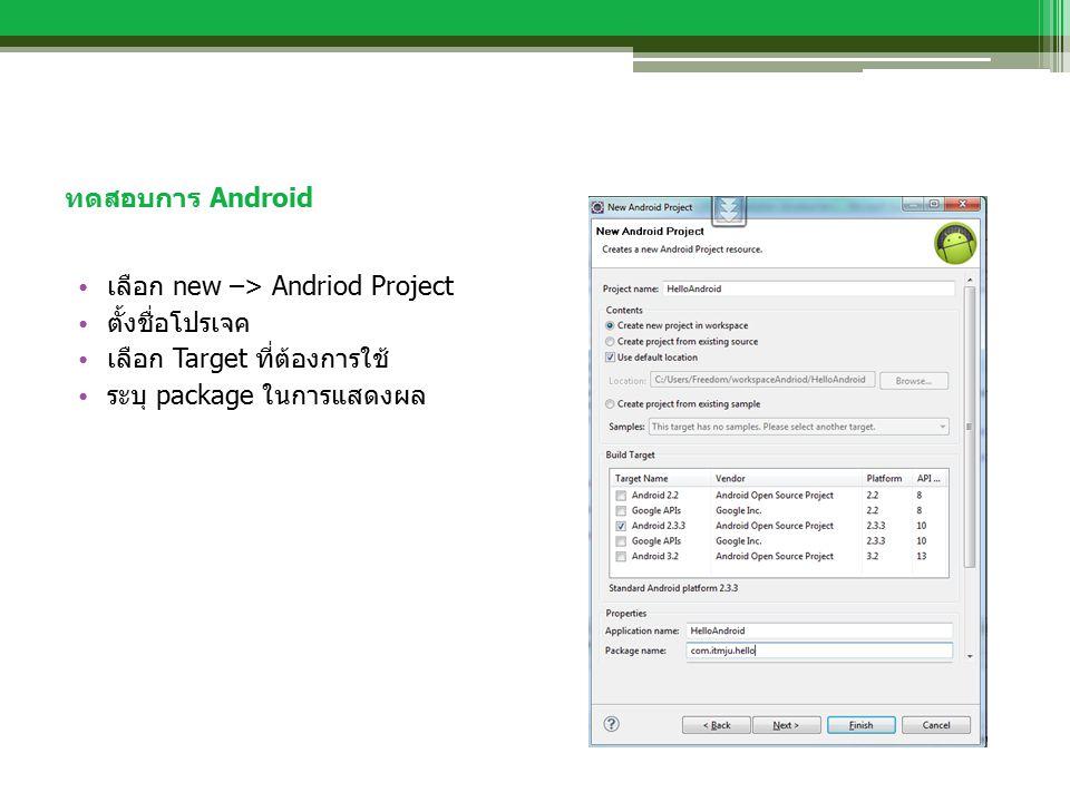 ทดสอบการ Android เลือก new –> Andriod Project ตั้งชื่อโปรเจค เลือก Target ที่ต้องการใช้ ระบุ package ในการแสดงผล