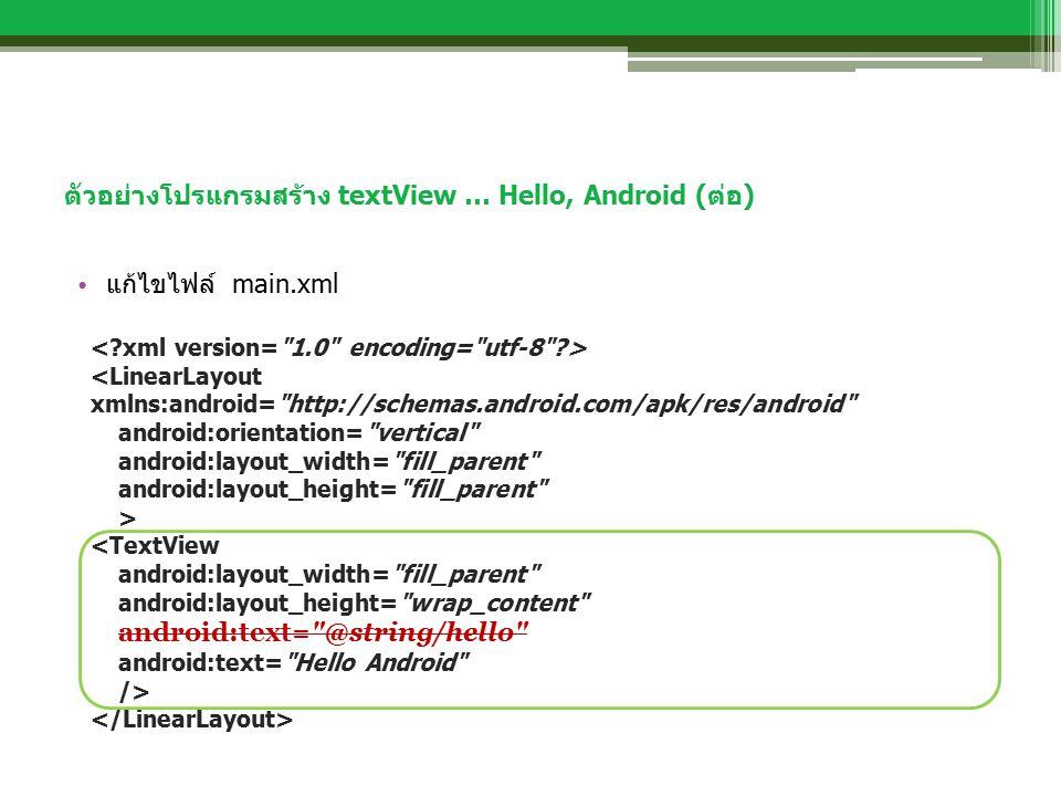 ตัวอย่างโปรแกรมสร้าง textView … Hello, Android (ต่อ) แก้ไขไฟล์ main.xml <LinearLayout xmlns:android= http://schemas.android.com/apk/res/android android:orientation= vertical android:layout_width= fill_parent android:layout_height= fill_parent > <TextView android:layout_width= fill_parent android:layout_height= wrap_content android:text= @string/hello android:text= Hello Android />