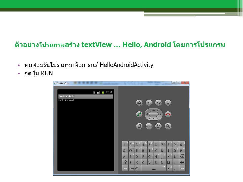 ตัวอย่าง โปรแกรม สร้าง textView … Hello, Android โดยการโปรแกรม ทดสอบรันโปรแกรมเลือก src/ HelloAndroidActivity กดปุ่ม RUN