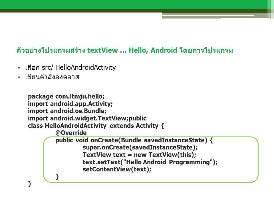 ตัวอย่างโปรแกรมสร้าง textView … Hello, Android โดยการโปรแกรม เลือก src/ HelloAndroidActivity เขียนคำสั่งลงคลาส package com.itmju.hello; import android