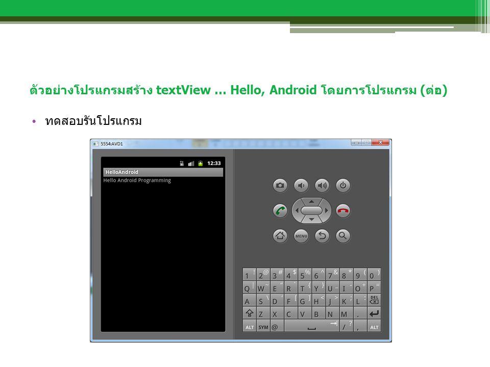 ตัวอย่างโปรแกรมสร้าง textView … Hello, Android โดยการโปรแกรม (ต่อ) ทดสอบรันโปรแกรม