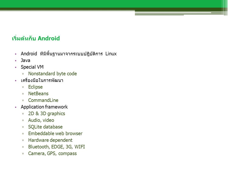 เริ่มต้นกับ Android Android ทีมีพื้นฐานมาจากระบบปฎิบัติการ Linux Java Special VM ▫ Nonstandard byte code เครื่องมือในการพัฒนา ▫ Eclipse ▫ NetBeans ▫ CommandLine Application framework ▫ 2D & 3D graphics ▫ Audio, video ▫ SQLite database ▫ Embeddable web browser ▫ Hardware dependent ▫ Bluetooth, EDGE, 3G, WIFI ▫ Camera, GPS, compass