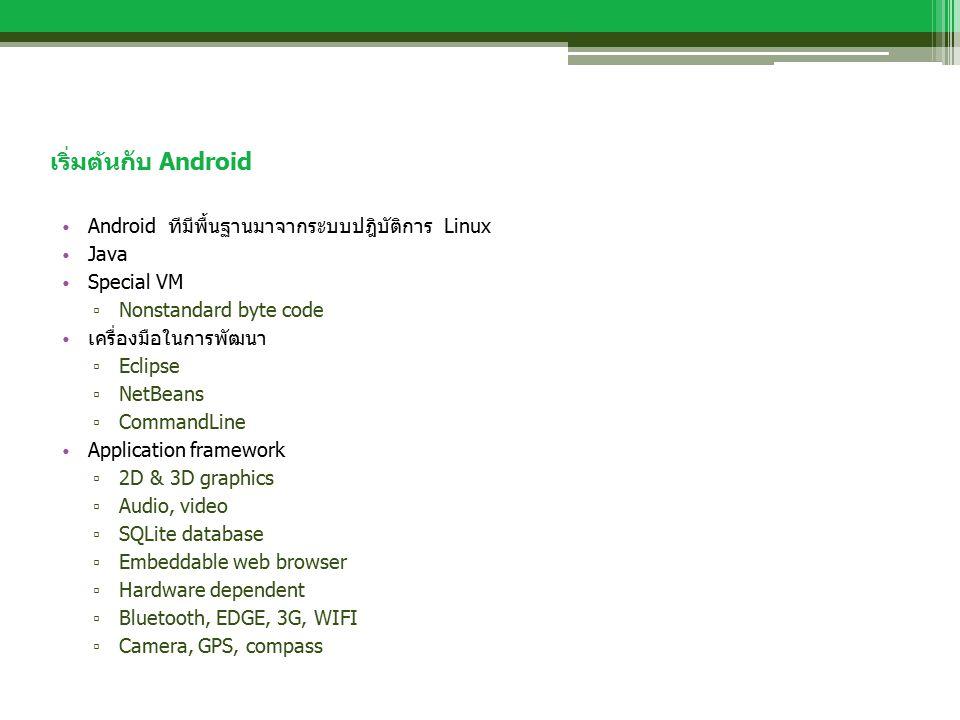 เริ่มต้นกับ Android Android ทีมีพื้นฐานมาจากระบบปฎิบัติการ Linux Java Special VM ▫ Nonstandard byte code เครื่องมือในการพัฒนา ▫ Eclipse ▫ NetBeans ▫ C