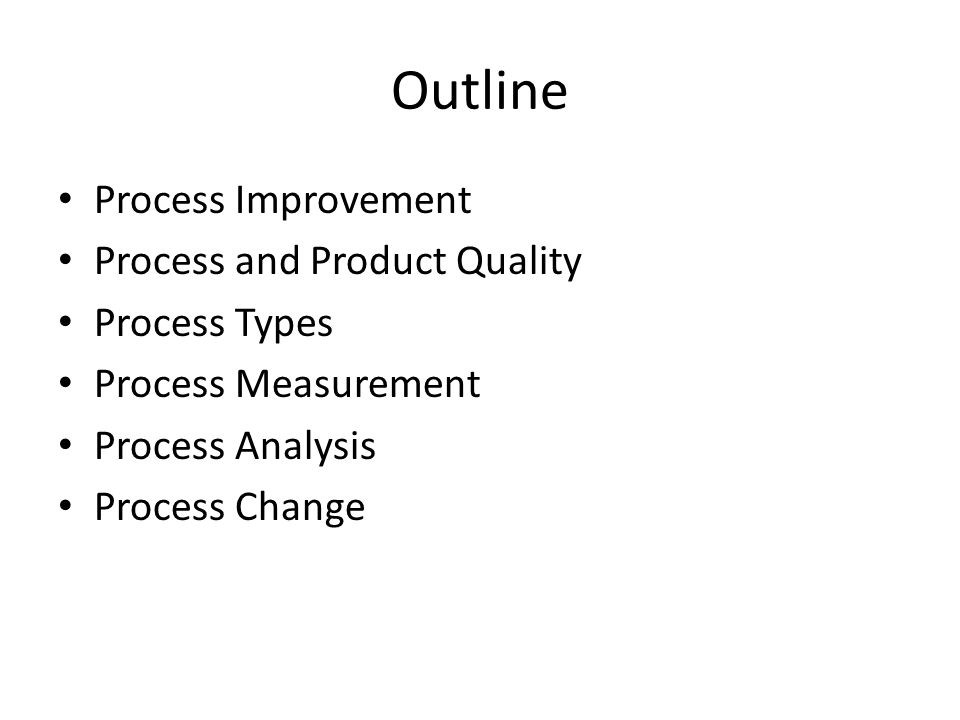 Outline Process Improvement Process and Product Quality Process Types Process Measurement Process Analysis Process Change