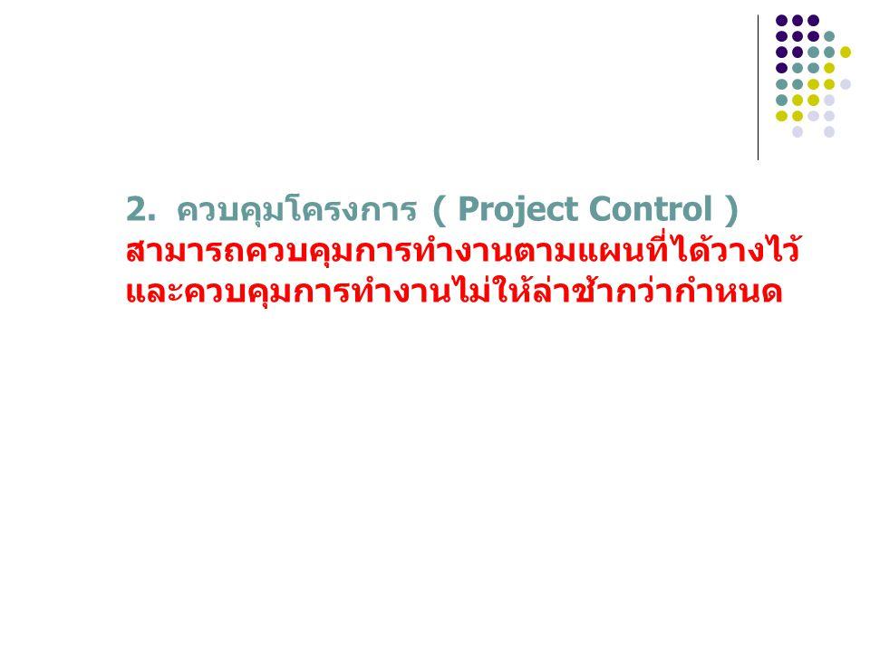 2. ควบคุมโครงการ ( Project Control ) สามารถควบคุมการทำงานตามแผนที่ได้วางไว้ และควบคุมการทำงานไม่ให้ล่าช้ากว่ากำหนด