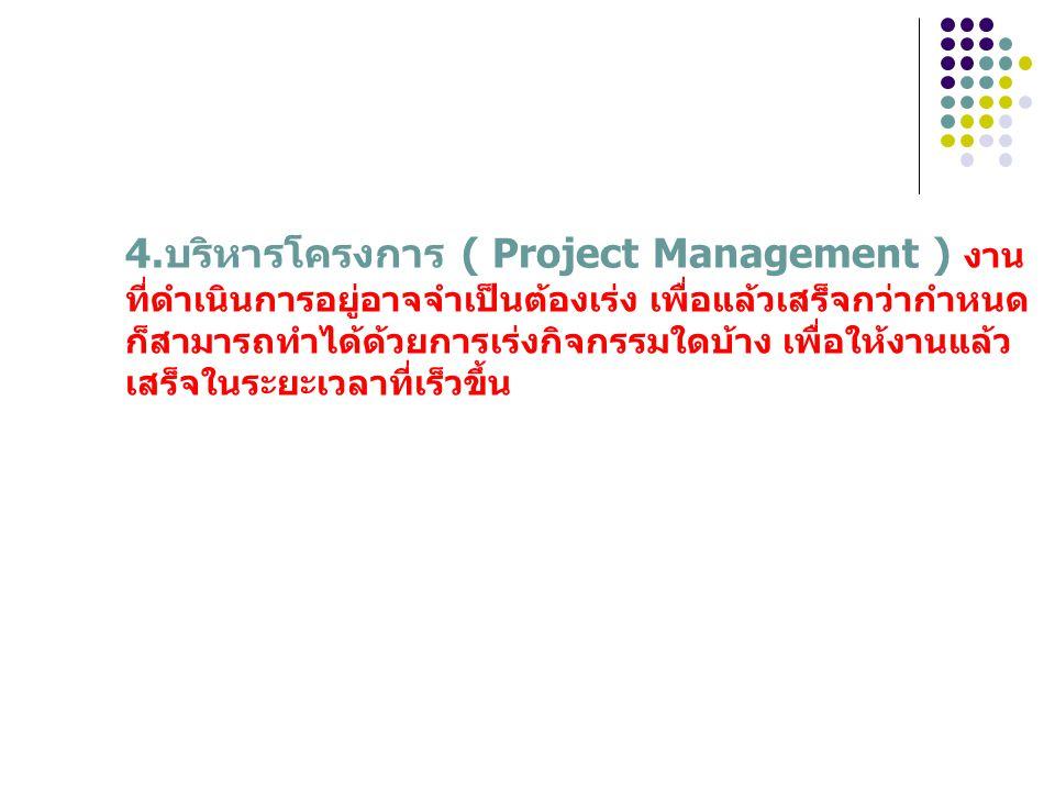 4.บริหารโครงการ ( Project Management ) งาน ที่ดำเนินการอยู่อาจจำเป็นต้องเร่ง เพื่อแล้วเสร็จกว่ากำหนด ก็สามารถทำได้ด้วยการเร่งกิจกรรมใดบ้าง เพื่อให้งาน