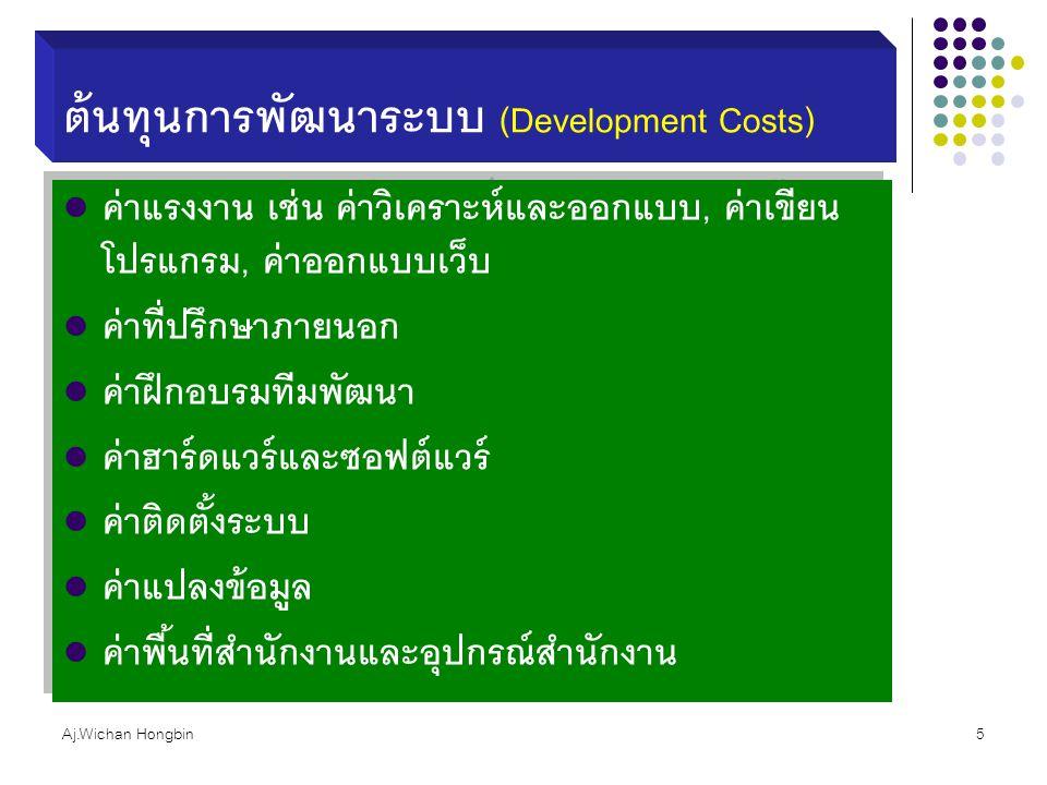 Aj.Wichan Hongbin5 ต้นทุนการพัฒนาระบบ (Development Costs) ค่าแรงงาน เช่น ค่าวิเคราะห์และออกแบบ, ค่าเขียน โปรแกรม, ค่าออกแบบเว็บ ค่าที่ปรึกษาภายนอก ค่า