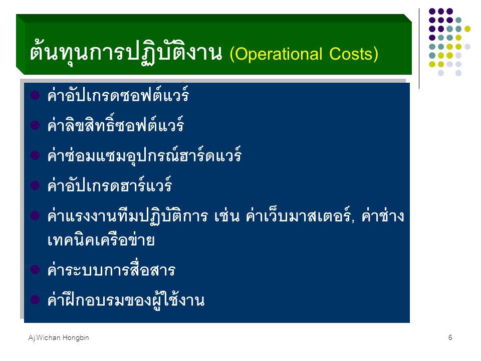 Aj.Wichan Hongbin6 ต้นทุนการปฏิบัติงาน (Operational Costs) ค่าอัปเกรดซอฟต์แวร์ ค่าลิขสิทธิ์ซอฟต์แวร์ ค่าซ่อมแซมอุปกรณ์ฮาร์ดแวร์ ค่าอัปเกรดฮาร์แวร์ ค่า