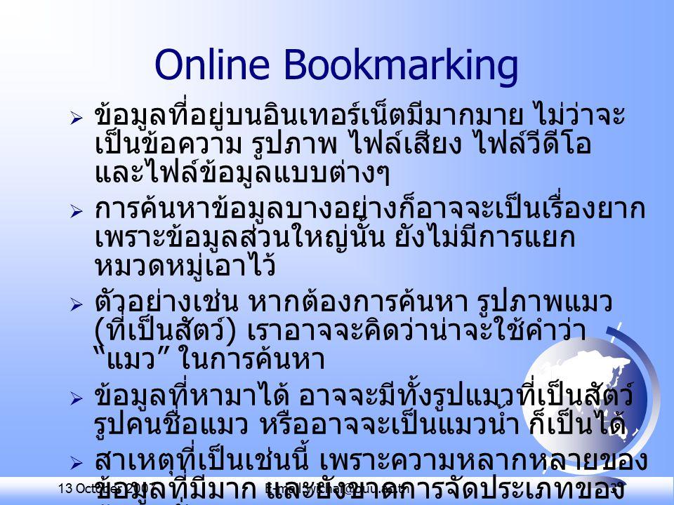 13 October 2007E-mail:wichai@buu.ac.th 3 Online Bookmarking  ข้อมูลที่อยู่บนอินเทอร์เน็ตมีมากมาย ไม่ว่าจะ เป็นข้อความ รูปภาพ ไฟล์เสียง ไฟล์วีดีโอ และไฟล์ข้อมูลแบบต่างๆ  การค้นหาข้อมูลบางอย่างก็อาจจะเป็นเรื่องยาก เพราะข้อมูลส่วนใหญ่นั้น ยังไม่มีการแยก หมวดหมู่เอาไว้  ตัวอย่างเช่น หากต้องการค้นหา รูปภาพแมว ( ที่เป็นสัตว์ ) เราอาจจะคิดว่าน่าจะใช้คำว่า แมว ในการค้นหา  ข้อมูลที่หามาได้ อาจจะมีทั้งรูปแมวที่เป็นสัตว์ รูปคนชื่อแมว หรืออาจจะเป็นแมวน้ำ ก็เป็นได้  สาเหตุที่เป็นเช่นนี้ เพราะความหลากหลายของ ข้อมูลที่มีมาก และยังขาดการจัดประเภทของ ข้อมูลนั่นเอง