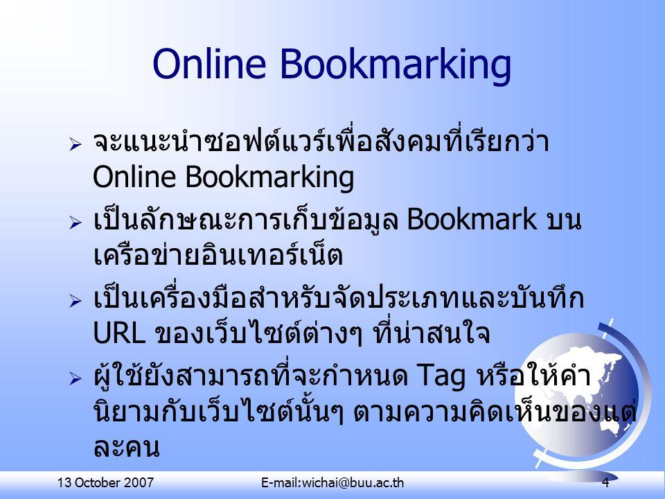 13 October 2007E-mail:wichai@buu.ac.th 4 Online Bookmarking  จะแนะนำซอฟต์แวร์เพื่อสังคมที่เรียกว่า Online Bookmarking  เป็นลักษณะการเก็บข้อมูล Bookmark บน เครือข่ายอินเทอร์เน็ต  เป็นเครื่องมือสำหรับจัดประเภทและบันทึก URL ของเว็บไซต์ต่างๆ ที่น่าสนใจ  ผู้ใช้ยังสามารถที่จะกำหนด Tag หรือให้คำ นิยามกับเว็บไซต์นั้นๆ ตามความคิดเห็นของแต่ ละคน