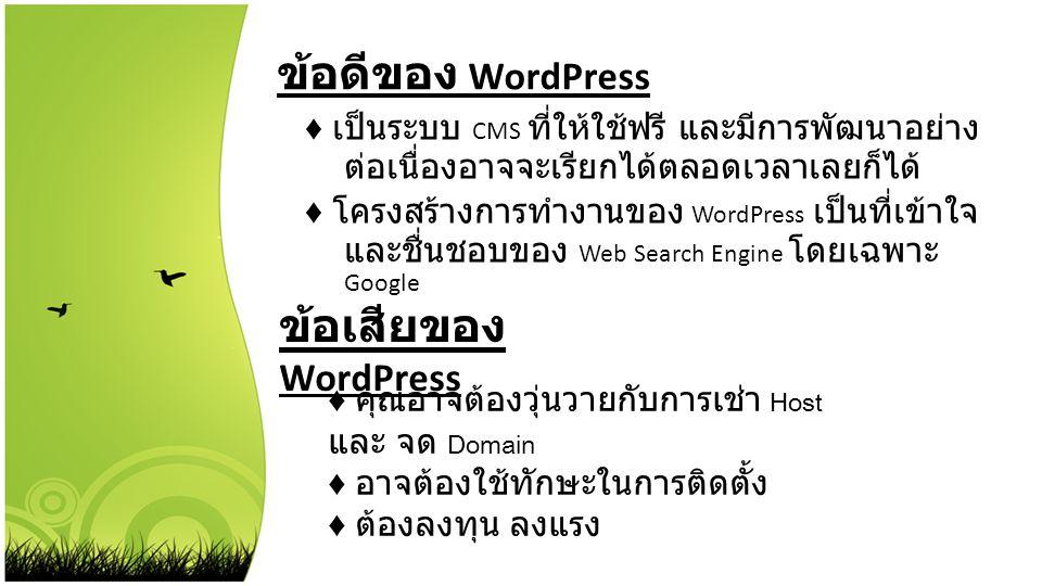 ข้อดีของ WordPress ♦ เป็นระบบ CMS ที่ให้ใช้ฟรี และมีการพัฒนาอย่าง ต่อเนื่องอาจจะเรียกได้ตลอดเวลาเลยก็ได้ ♦ โครงสร้างการทำงานของ WordPress เป็นที่เข้าใ