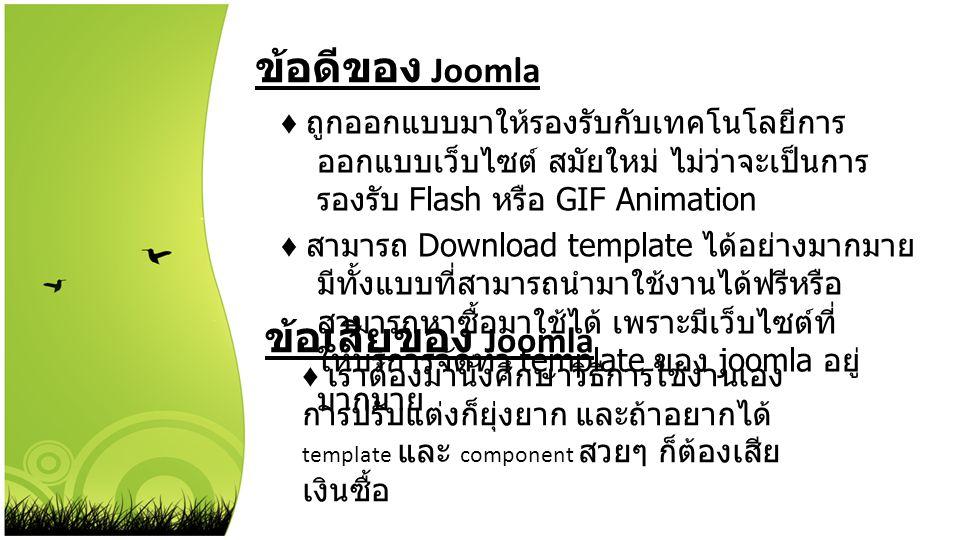 ข้อดีของ Joomla ♦ ถูกออกแบบมาให้รองรับกับเทคโนโลยีการ ออกแบบเว็บไซต์ สมัยใหม่ ไม่ว่าจะเป็นการ รองรับ Flash หรือ GIF Animation ♦ สามารถ Download templa